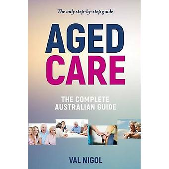 Aged Care The complete Australian guide by Nigol & Val