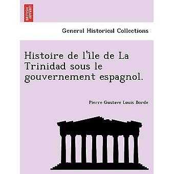 Histoire de lile de La Trinidad sous le gouvernement espagnol. by Borde & Pierre Gustave Louis