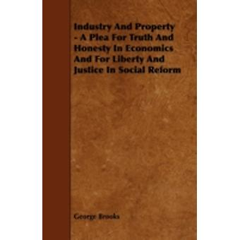 Industry And Property  A Plea For Truth And Honesty In Economics And For Liberty And Justice In Social Reform by Brooks & George