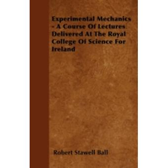 Experimental Mechanics  A Course Of Lectures Delivered At The Royal College Of Science For Ireland by Ball & Robert Stawell