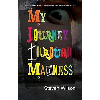 My Journey through Madness  The Memoir of a Young Man Struggling with Mental Illness by Wilson & Steven