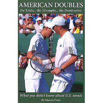 American Doubles the Trials... the Triumphs... the Domination What You Didnt Know about U.S. Tennis by Frost & Marcia