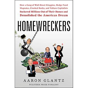 Homewreckers  How a Gang of Wall Street Kingpins Hedge Fund Magnates Crooked Banks and Vulture Capitalists Suckered Millions Out of Their Homes and Demolished the American Dream by Aaron Glantz