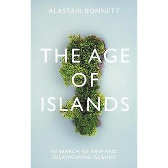 The Age of Islands  In Search of New and Disappearing Islands by Alastair Bonnett