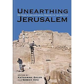 Unearthing Jerusalem - 150 Years of Archaeological Research in the Hol