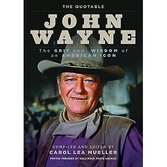 The Quotable John Wayne  The Grit and Wisdom of an American Icon by Compiled by Carol Lea Mueller