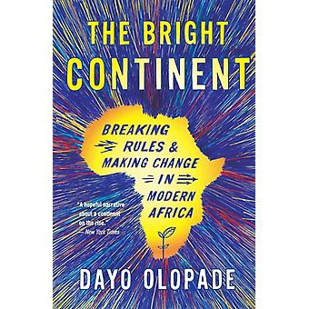 The Bright Continent  Breaking Rules and Making Change in Modern Africa by Dayo Olopade