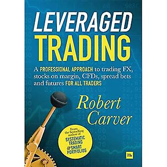 Leveraged Trading: Een professionele benadering van de handel in FX, aandelen op marge, CFD's, spread bets en futures voor alle handelaren