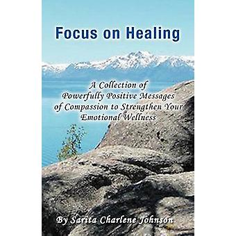 Focus on Healing - A Collection of Powerfully Positive Messages of Com