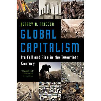 Global Capitalism - Its Fall and Rise in the Twentieth Century by Jeff