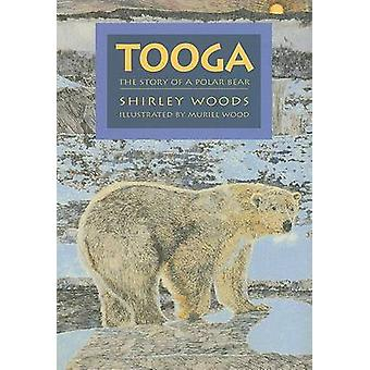 Tooga - The Story of a Polar Bear by Shirley Woods - Muriel Wood - 978