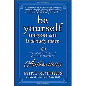 Be Yourself, Everyone Else is Already Taken: Transform Your Life with the Power of Authenticity: The Power of Authenticity to Transform Your Life and Relationships