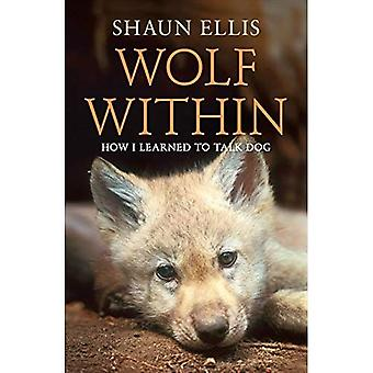 The Wolf Within: How I Learned to Talk Dog. Shaun Ellis