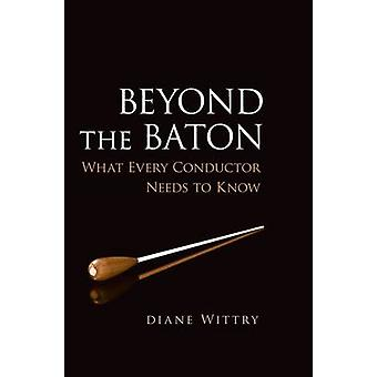 Beyond the Baton What Every Conductor Needs to Know by Wittry & Diane