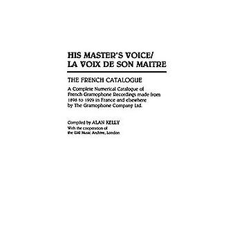 His Masters VoiceLa Voix de Son Maitre The French Catalogue A Complete Numerical Catalogue of French Gramophone Recordings made from 1898 to 1929 in France and elsewhere by The Gramophone Company by Kelly & Alan