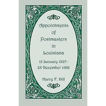 Appointments of Postmasters in Louisiana 12 January 182728 December 1892 by Dill & Harry F.