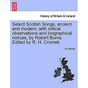 Select Scotish Songs ancient and modern with critical observations and biographical notices by Robert Burns. Edited by R. H. Cromek. by Cromek & R
