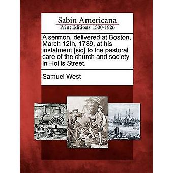 A sermon delivered at Boston March 12th 1789 at his instalment sic to the pastoral care of the church and society in Hollis Street. by West & Samuel