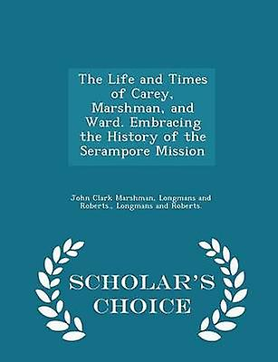 The Life and Times of Carey Marshman and Ward. Embracing the History of the Serampore Mission  Scholars Choice Edition by Marshman & John Clark