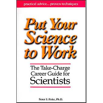 Put Your Science to Work by Peter S Fiske - Aaron Louie - 97808759029
