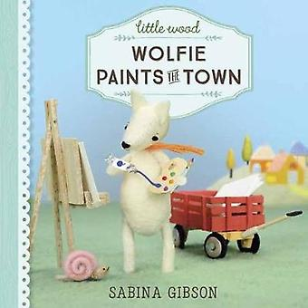 Little Wood - Wolfie Paints the Town by Sabina Gibson - 9781101940730