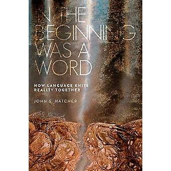 In the Beginning Was a Word - How Language Knits Reality Together by J