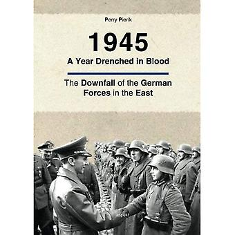 1945 A Year Drenched in Blood: The Downfall of the German Forces in the East