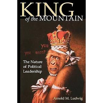King of the Mountain The Nature of Political Leadership by Ludwig & Arnold M.