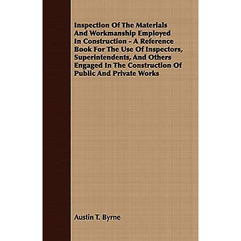 Inspection of the Materials and Workmanship Employed in Construction  A Reference Book for the Use of Inspectors Superintendents and Others Engaged by Byrne & Austin T.