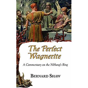 The Perfect Wagnerite  A Commentary on the Niblungs Ring by Shaw & Bernard
