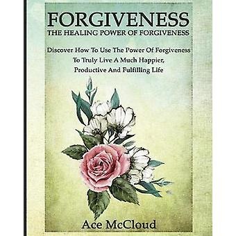 Forgiveness The Healing Power Of Forgiveness Discover How To Use The Power Of Forgiveness To Truly Live A Much Happier Productive And Fulfilling Life by McCloud & Ace