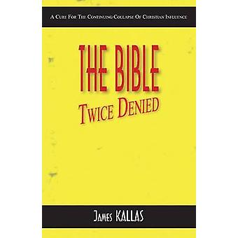 The Bible Twice Denied A Cure for the Continuing Collapse of Christian Influence by Kallas & James