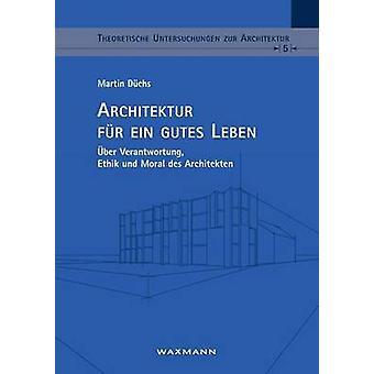 Architektur fr ein gutes Lebenber Verantwortung Ethik und Moral des Architekten by Dchs & Martin