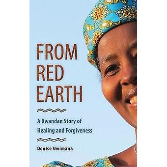 From Red Earth - A Rwandan Story of Healing and Forgiveness by Denise