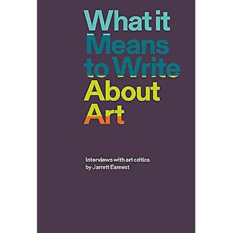 What it Means to Write About Art - Interviews with Art Critics by Jarr