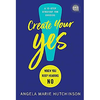 Create Your Yes! - When You Keep Hearing No - a 12-Step Strategy for Su