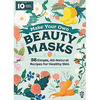 Make Your Own Beauty Masks - 38 Simple - All-Natural Recipes for Healt