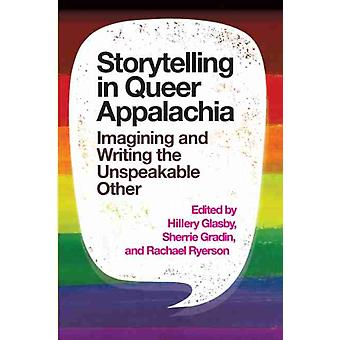 Storytelling in Queer Appalachia  Imagining and Writing the Unspeakable Other by Edited by Hillery Glasby & Edited by Sherrie Gradin & Edited by Rachael Ryerson