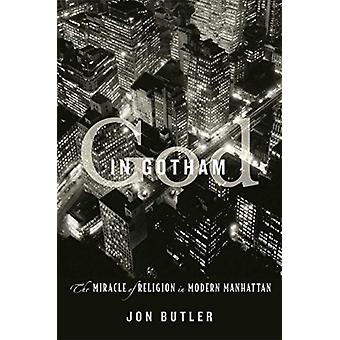 God in Gotham  The Miracle of Religion in Modern Manhattan by Jon Butler