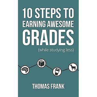 10 Steps to Earning Awesome Grades (While Studying Less) by Thomas Fr