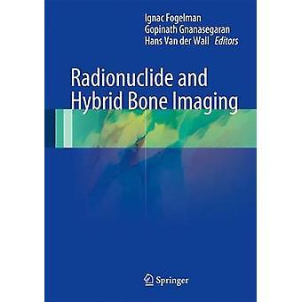 Radionuclide and Hybrid Bone Imaging by Edited by Ignac Fogelman & Edited by Gopinath Gnanasegaran & Edited by Hans Van Der Wall