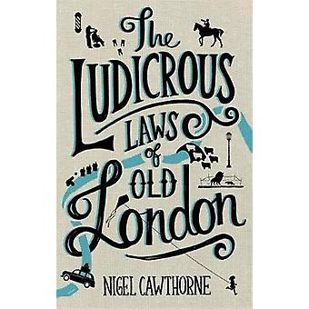 Ludicrous Laws of Old London by Nigel Cawthorne