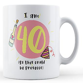 I am 40 (So this could be Prosecco) Birthday - Printed Mug