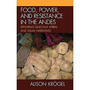 Food Power and Resistance in the Andes Exploring Quechua Verbal and Visual Narratives by Krogel & Alison