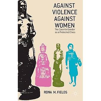 Against Violence Against Women The Case for Gender as a Protected Class by Fields & Rona M.