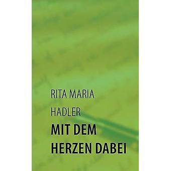 Mit dem Herzen dabeiGeschichten von gestern und heute. Die Erinnerung bleibt by Hadler & Rita Maria