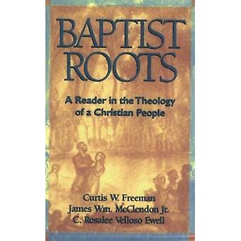 Baptist Roots - A Reader in the Theology of a Christian People by Jame