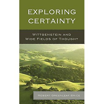 Exploring Certainty - Wittgenstein and Wide Fields of Thought by Rober