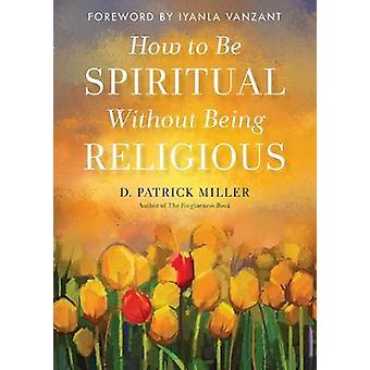 How to be Spiritual without Being Religious by How to be Spiritual wi
