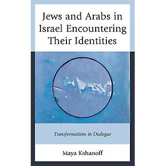 Jews and Arabs in Israel Encountering Their Identities Transformations in Dialogue by Kahanoff